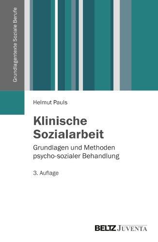 Klinische Sozialarbeit: Grundlagen und Methoden psycho-sozialer Behandlung (Grundlagentexte Soziale Berufe)