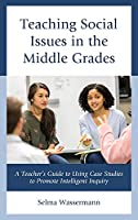 Teaching Social Issues in the Middle Grades: A Teacher's Guide to Using Case Studies to Promote Intelligent Inquiry