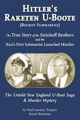Hitler's Raketen U-Boote (Rocket Submarines), the True Story of the Steinhoff Brothers and the Nazi's First Submarine Launched Missiles: The Untold New England U-Boat Saga and Murder Mystery