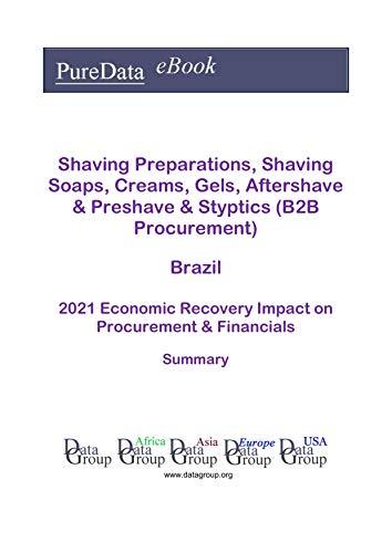Shaving Preparations, Shaving Soaps, Creams, Gels, Aftershave & Preshave & Styptics (B2B Procurement) Brazil Summary: 2021 Economic Recovery Impact on Revenues & Financials (English Edition)