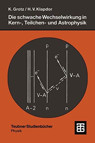 Die schwache Wechselwirkung in Kern-, Teilchen- und Astrophysik. Eine Einführung. (Teubner Studienbücher Physik)