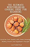 The Ultimate Mediterranean Cooking Guide for Beginners: Surprise Your Guests with These Amazingly Healthy Snacks and Appetizers Recipes