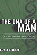 The DNA of a Man: How Your God-Given Masculinity Rebuilds Your Mind, Your Marriage, and Your Mission