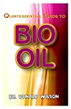 Quintessential Guide To Bio Oil: A Complete guide on all you need to know about Effectual Bio Oil! Discover the secrets of this miracle oil!