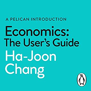 Economics: The User's Guide     (A Pelican Book)              By:                                                                                                                                 Ha-Joon Chang                               Narrated by:                                                                                                                                 Jonathan Keeble                      Length: 12 hrs and 25 mins     7 ratings     Overall 4.9