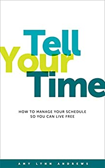 Tell Your Time: How to Manage Your Schedule So You Can Live Free by [Amy Lynn Andrews]