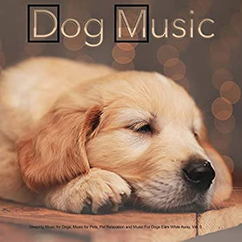 Dog Music: Sleeping Music for Dogs, Music for Pets, Pet Relaxation and Music For Dogs Ears While Away, Vol. 3