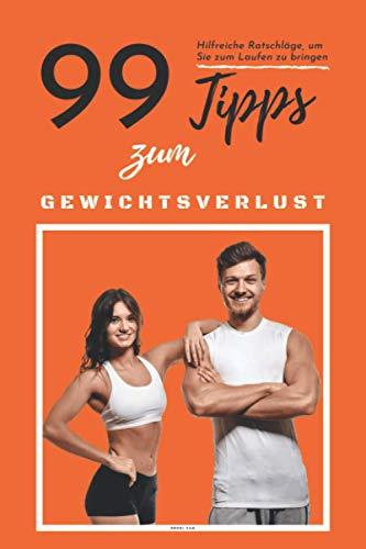 99 TIPPS ZUM GEWICHTSVERLUST | Hilfreiche Ratschläge, um Sie zum Laufen zu bringen..!: Gesund abnehmen, Gewicht verlieren, Übergewichtigkeit besiegen, Schritt für Schritt Leitfaden, Tipps und Ratgeber
