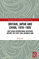 Britain, Japan and China, 1876–1895: East Asian International Relations before the First Sino–Japanese War (Routledge Studies in the Modern History of Asia)