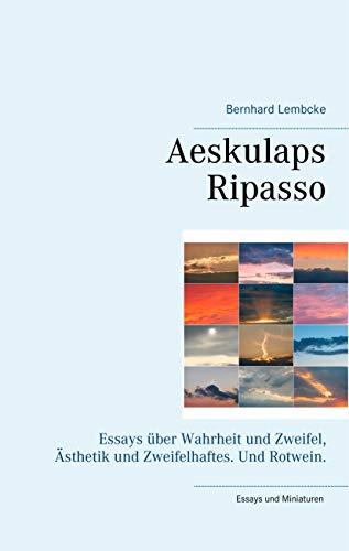 Aeskulaps Ripasso: Essays über Wahrheit und Zweifel, Ästhetik und Zweifelhaftes. Und Rotwein.