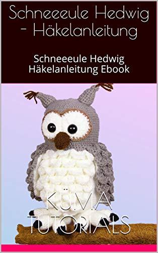 Schneeeule Hedwig - Häkelanleitung: Schneeeule Hedwig Häkelanleitung Ebook