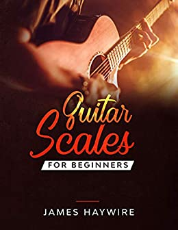 Guitar Scales for Beginners: Discover How To Finally Make Sense Of Scales And Supercharge Your Playing Ability With Over 50 Tips, Tricks And Exercises by [James Haywire]