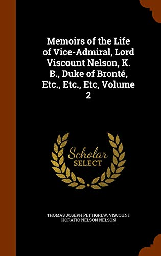 Memoirs of the Life of Vice-Admiral, Lord Viscount Nelson, K. B., Duke of Bronté, Etc., Etc., Etc, Volume 2