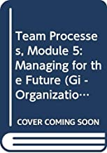 Team Processes, Module 5: Managing for the Future (Gi - Organizational Behavior Series)
