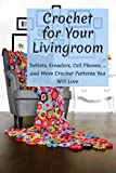 Crochet for Your Livingroom: Tablets, Ereaders, Cell Phones, ... and More Crochet Patterns You Will Love: Guide of Crochet in Daily Life