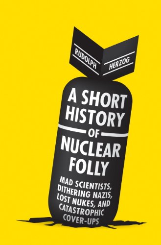 A Short History of Nuclear Folly: Mad Scientists, Dithering Nazis, Lost Nukes, and Catastrophic Cover-ups (English Edition)