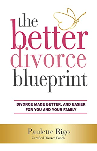 Better Divorce Blueprint: Divorce Made Smoother, Easier and Better for You and Your Family