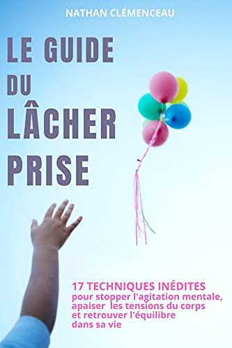 Couverture du livre Le Guide du Lâcher Prise: 17 Techniques inédites pour stopper l'agitation mentale, apaiser les tensions du corps et retrouver l'équilibre dans sa vie