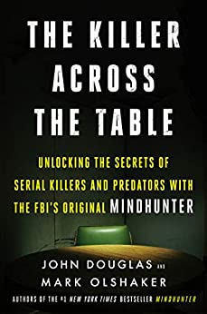 The Killer Across the Table: Unlocking the Secrets of Serial Killers and Predators with the FBI's Original Mindhunter by [John E. Douglas, Mark Olshaker]