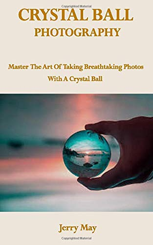 CRYSTAL BALL PHOTOGRAPHY: Master The Art Of Taking Breathtaking Photos With A Crystal Ball