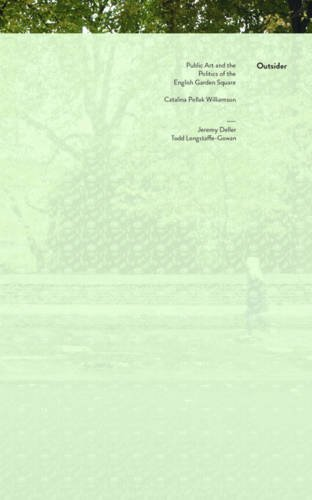 Outsider: Public Art and the Politics of the English Garden Square 2015: Catalina Pollak, Jeremy Deller, Todd Longstaffe-Gowan