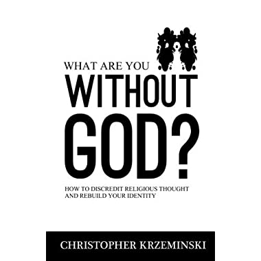 What Are You Without God?: How to Discredit Religious Thought and Rebuild Your Identity by Christopher Krzeminski (2013-03-31)