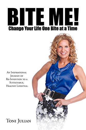 Bite Me! Change your Life One Bite at a Time: An Inspirational Journey of Re-Invention to a Sustainable, Healthy Lifestyle.