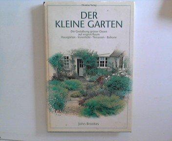 Der kleine Garten - Die Gestaltung grüner Oasen auf engem Raum - Hausgärten - Innenhöfe - Terassen - Balkone