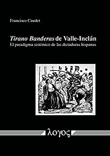 Tirano Banderas de Valle-Inclán: El paradigma sistémico de las dictaduras hispanas (Spanish Edition)