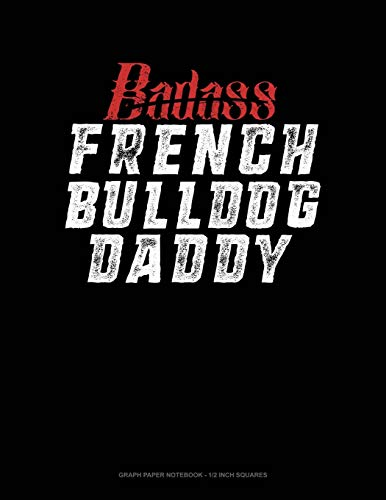 Badass French Bulldog Daddy: Graph Paper Notebook - 1/2 Inch Squares