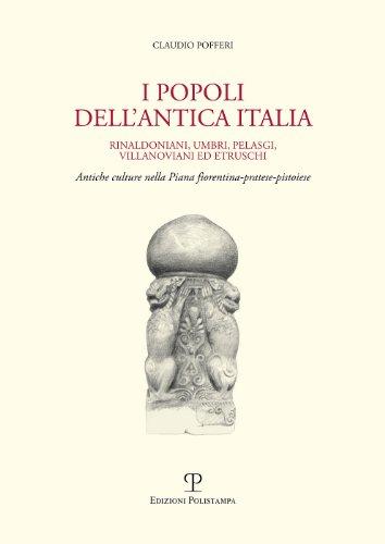 I popoli dell'antica Italia. Rinaldoniani, umbri, pelasgi, villanoviani ed etruschi. Antiche culture nella piana fiorentina-pratese-pistoiese