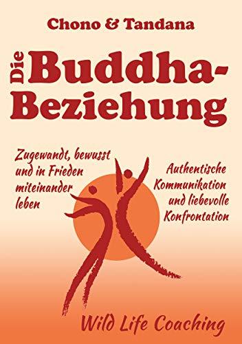Die Buddha-Beziehung: Zugewandt, bewusst und in Frieden miteinander leben. Authentische Kommunikation und liebevolle Konfrontation