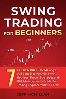 Swing Trading for Beginners  7 Golden Rules for Making a Full-Time Income Online with Routines Proven Strategies and Risk Management + Guides for Trading Cryptocurrency & Forex