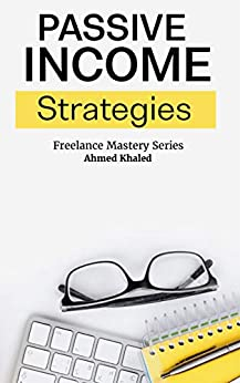 Passive Income Boot-Camp: From Zero to Master - Starting A profitable Side Hustle Online Business - Practical & Step-By-Step Guide (Freelance Mastery Series) by [Ahmed Khaled]