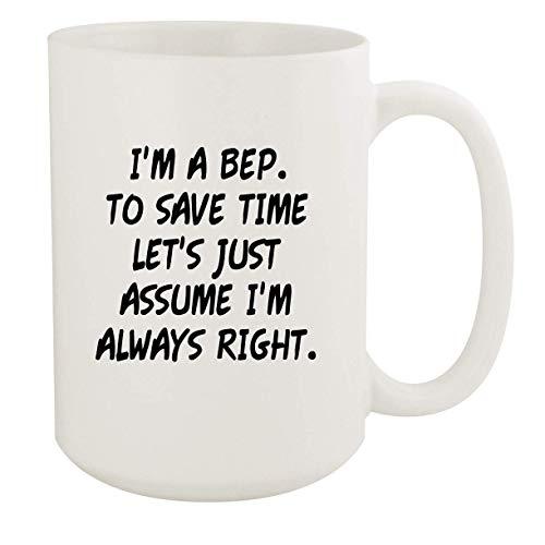 I'm A Bep. To Save Time Let's Just Assume I'm Always Right. - 15oz Coffee Mug, White