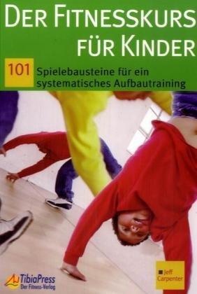 Der Fitnesskurs für Kinder: 101 Spielbausteine für ein systematisches Aufbautraining