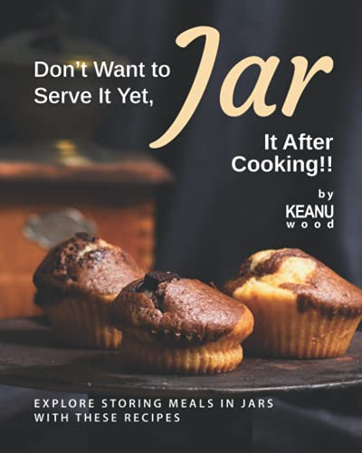 Don't Want to Serve It Yet, Jar It After Cooking!!: Explore Storing Meals in Jars with These Recipes