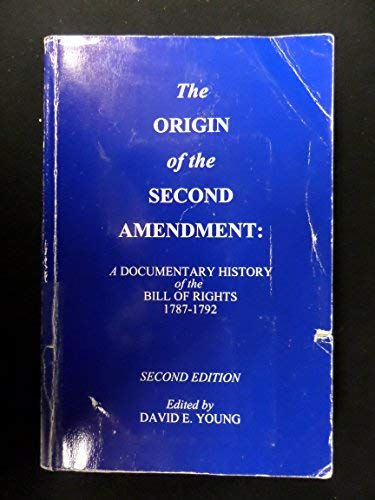The Origin of the Second Amendment: A Documentary History of the Bill of Rights in Commentaries on Liberty, Free Government & an Armed Populace 1787-1792
