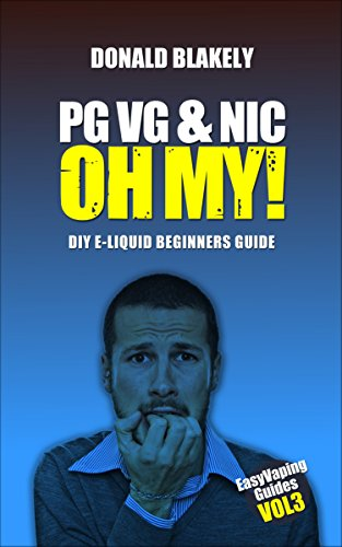 PG VG & Nic, OH MY!: DIY E-liquid Beginners Guide for Electronic Cigarettes (Easy Vaping Guides Book 3)...