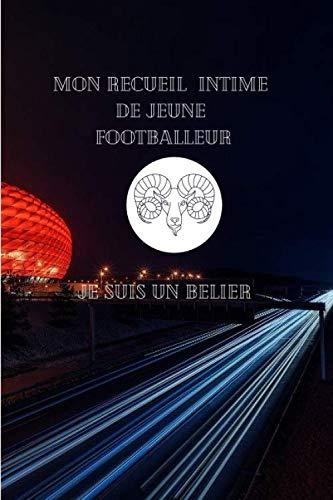 Mon Carnet de Recueil Intime de Jeune Footballeur Je suis un Bélier: Pour les Jeunes passionnés de Football / A5 14,5 cm x 21 cm / 100 pages / Cadeau ... un enfant qui adore sa passion