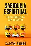 Sabiduría Espiritual: La felicidad es una elección (Desarrollo Personal y Autoayuda)