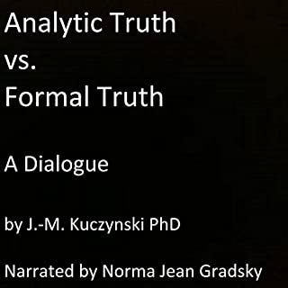 Analytic Truth vs. Formal Truth: A Dialogue                   By:                                                                                                                                 J.-M. Kuczynski                               Narrated by:                                                                                                                                 Norma Jean Gradsky                      Length: 31 mins     9 ratings     Overall 4.8