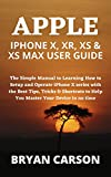 APPLE IPHONE X, XR, XS & XS MAX USER GUIDE: The Simple Manual to Learning How to Setup and Operate iPhone X series with the Best Tips, Tricks & Shortcuts ... Your Device in no time (English Edition)
