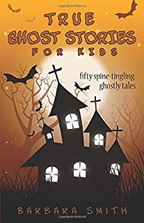 True Ghost Stories for Kids: Fifty Spine-Tingling Ghostly Tales