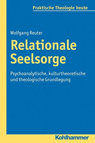 Relationale Seelsorge: Psychoanalytische, kulturtheoretische und theologische Grundlegung (Praktische Theologie heute, Band 123)