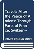 Travels After the Peace of Amiens: Through Parts of France, Switzerland, Italy, and Germany. V.1