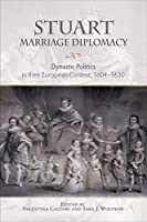 Stuart Marriage Diplomacy: Dynastic Politics in Their European Context, 1604-1630 (Studies in Early Modern Cultural, Political and Social History)