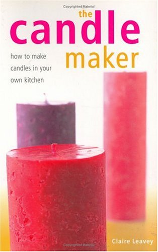 The Candle Maker: How to Make Candles in Your Own Kitchen