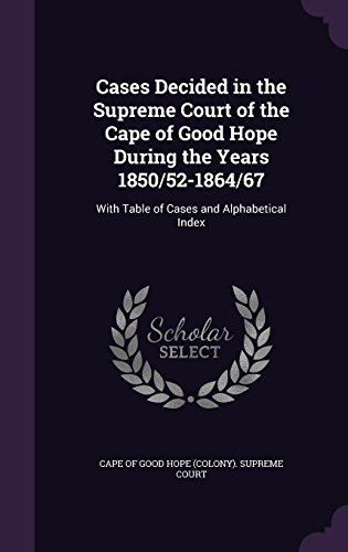 Cases Decided in the Supreme Court of the Cape of Good Hope During the Years 1850/52-1864/67: With Table of Cases and Alphabetical Index