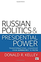 Russian Politics and Presidential Power: Transformational Leadership from Gorbachev to Putin